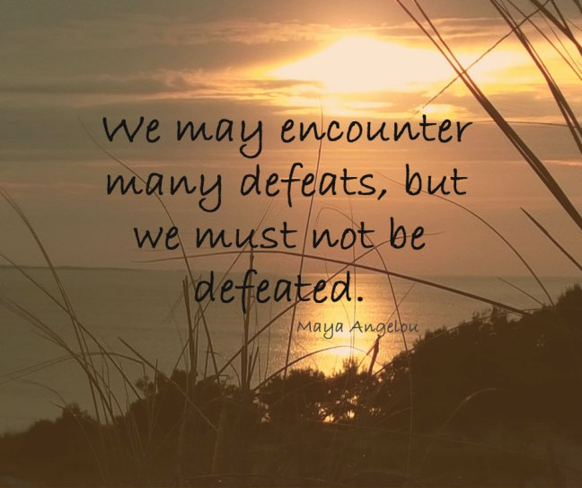 We may encounter defeats and cannot let them defeat us.